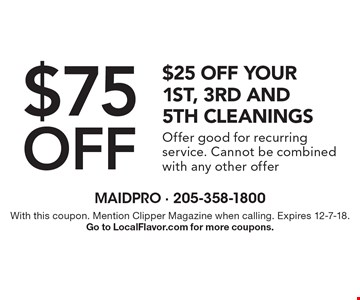 $75 off $25 off your 1st, 3rd and 5th cleanings Offer good for recurring service. Cannot be combined with any other offer. With this coupon. Mention Clipper Magazine when calling. Expires 12-7-18. Go to LocalFlavor.com for more coupons.