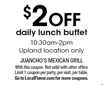 $2 off daily lunch buffet. 10:30am-2pm. Upland location only. With this coupon. Not valid with other offers Limit 1 coupon per party, per visit, per table. Go to LocalFlavor.com for more coupons.