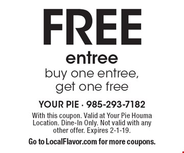 Free entree. Buy one entree, get one free. With this coupon. Valid at Your Pie Houma Location. Dine-In Only. Not valid with any other offer. Expires 2-1-19. Go to LocalFlavor.com for more coupons.