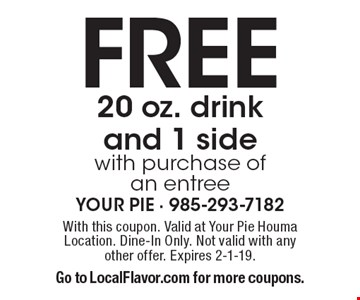 Free 20 oz. drink and 1 side with purchase of an entree. With this coupon. Valid at Your Pie Houma Location. Dine-In Only. Not valid with any other offer. Expires 2-1-19. Go to LocalFlavor.com for more coupons.