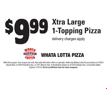 $9.99 Xtra Large 1-Topping Pizza delivery charges apply. With this coupon. One coupon per visit. Not valid with other offers or specials. Valid only Whata Lotta Pizza locations at 18362 Beach Blvd. or 9504 Hamilton Ave. or 7011 Warner Ave. in Huntington Beach or at 9132 Edinger Ave. in Fountain Valley. Expires 11/9/18. Go to LocalFlavor.com for more coupons.