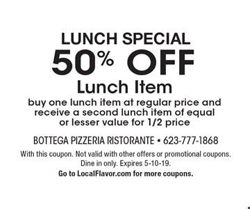 Lunch Special 50% OFF Lunch Item buy one lunch item at regular price and receive a second lunch item of equal or lesser value for 1/2 price. With this coupon. Not valid with other offers or promotional coupons. Dine in only. Expires 5-10-19. Go to LocalFlavor.com for more coupons.