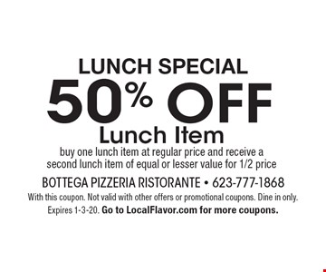 Lunch Special - 50% OFF Lunch Item. Buy one lunch item at regular price and receive a second lunch item of equal or lesser value for 1/2 price. With this coupon. Not valid with other offers or promotional coupons. Dine in only. Expires 1-3-20. Go to LocalFlavor.com for more coupons.
