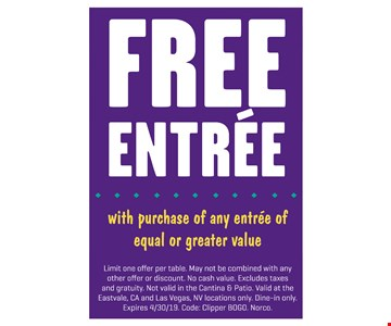 Free entree with purchase of any entree of equal or greater value. Limit one offer per table. May not be combined with any other offer or discount. No cash value. Excludes taxes and gratuity. Not valid in the Cantina & Patio. Valid at the Eastvale, CA and Las Vegas, NV locations only. Dine-in only. Expires 4/30/19. Code: Clipper BOGO. Norco.