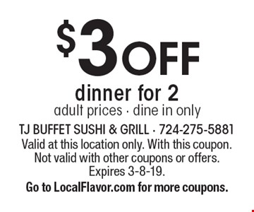 $3 OFF dinner for 2. Adult prices. Dine in only. Valid at this location only. With this coupon. Not valid with other coupons or offers. Expires 3-8-19. Go to LocalFlavor.com for more coupons.