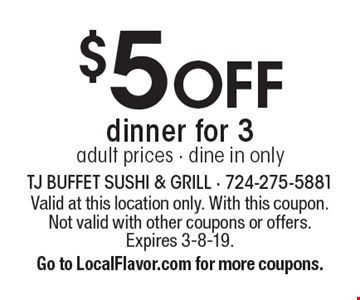 $5 OFF dinner for 3. Adult prices. Dine in only. Valid at this location only. With this coupon. Not valid with other coupons or offers. Expires 3-8-19. Go to LocalFlavor.com for more coupons.