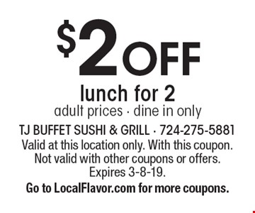 $2 OFF lunch for 2. Adult prices. Dine in only. Valid at this location only. With this coupon. Not valid with other coupons or offers. Expires 3-8-19. Go to LocalFlavor.com for more coupons.