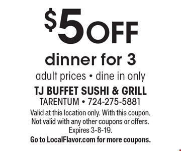 $5 OFF dinner for 3 adult prices - dine in only. Valid at this location only. With this coupon. Not valid with any other coupons or offers. Expires 3-8-19. Go to LocalFlavor.com for more coupons.