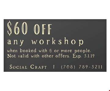 $60 off any workshop when booked with 6 or more people. Not valid with other offers. Exp. 3.1.19