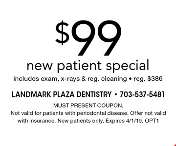 $99 new patient special. Includes exam, x-rays & reg. cleaning - reg. $386. MUST PRESENT COUPON. Not valid for patients with periodontal disease. Offer not valid with insurance. New patients only. Expires 4/1/19. OPT1