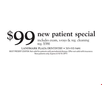 $99 new patient special includes exam, x-rays & reg. cleaning. Reg. $386. MUST PRESENT COUPON. Not valid for patients with periodontal disease. Offer not valid with insurance. New patients only. Expires 6/10/19. OPT1