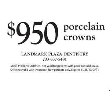 $950 porcelain crowns. MUST PRESENT COUPON. Not valid for patients with periodontal disease. Offer not valid with insurance. New patients only. Expires 11/25/19. OPT1
