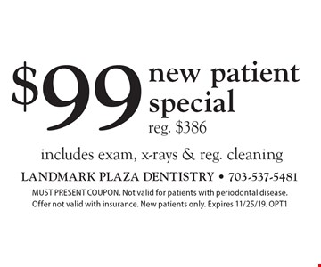 $99 new patient specialreg. $386 includes exam, x-rays & reg. cleaning. MUST PRESENT COUPON. Not valid for patients with periodontal disease. Offer not valid with insurance. New patients only. Expires 11/25/19. OPT1