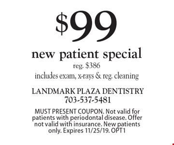 $99 new patient special, reg. $386, includes exam, x-rays & reg. cleaning. MUST PRESENT COUPON. Not valid for patients with periodontal disease. Offer not valid with insurance. New patients only. Expires 11/25/19. OPT1