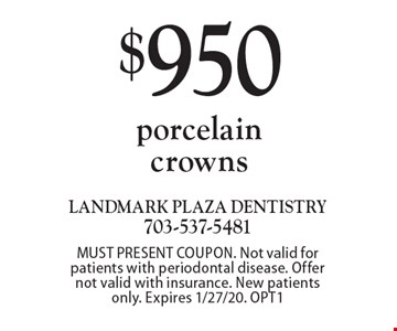 $950 porcelain crowns. MUST PRESENT COUPON. Not valid for patients with periodontal disease. Offer not valid with insurance. New patients only. Expires 1/27/20. OPT1