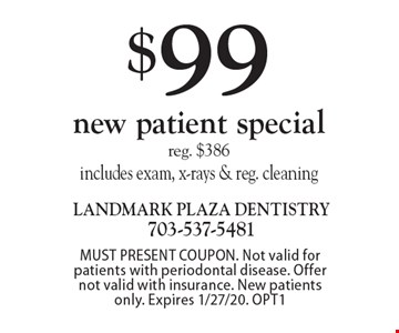$99 new patient special. Reg. $386. Includes exam, x-rays & reg. cleaning. MUST PRESENT COUPON. Not valid for patients with periodontal disease. Offer not valid with insurance. New patients only. Expires 1/27/20. OPT1