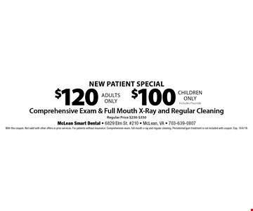 New Patient Special $100 children only Includes Fluoride. $120 adults only. Comprehensive Exam & Full Mouth X-Ray and Regular Cleaning Regular Price $250-$350. With this coupon. Not valid with other offers or prior services. For patients without insurance. Comprehensive exam, full mouth x-ray and regular cleaning. Periodontal/gum treatment is not included with coupon. Exp. 10/4/19.