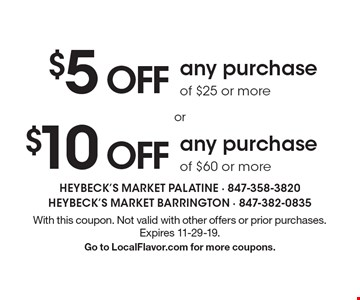 $10 off any purchase of $60 or more. $5 off any purchase of $25 or more. With this coupon. Not valid with other offers or prior purchases. Expires 11-29-19. Go to LocalFlavor.com for more coupons.
