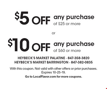 $10 OFF any purchase of $60 or more. $5 OFF any purchase of $25 or more. With this coupon. Not valid with other offers or prior purchases. Expires 10-25-19. Go to LocalFlavor.com for more coupons.