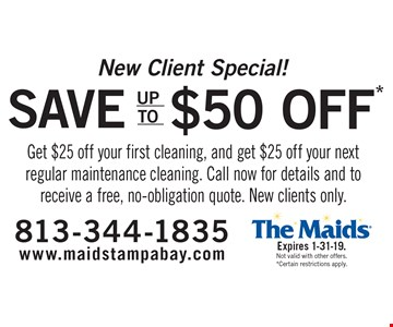 New Client Special! Save up to $50 Get $25 off your first cleaning, and get $25 off your next regular maintenance cleaning. Call now for details and to receive a free, no-obligation quote. New clients only.. Expires 1-31-19. Not valid with other offers. *Certain restrictions apply.