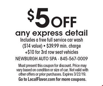 $5 Off any express detail Includes a free full service car wash($14 value) - $39.99 min. charge+$10 for 3rd row seat vehicles. Must present this coupon for discount. Price may vary based on condition or size of car. Not valid with other offers or prior purchases. Expires 3/22/19. Go to LocalFlavor.com for more coupons.