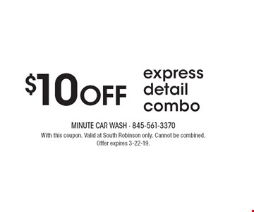 $10 OFF express detail combo. With this coupon. Valid at South Robinson only. Cannot be combined. Offer expires 3-22-19.