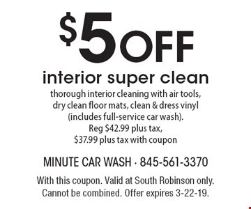 $5 OFF interior super clean: thorough interior cleaning with air tools, dry clean floor mats, clean & dress vinyl (includes full-service car wash). Reg $42.99 plus tax, $37.99 plus tax with coupon. With this coupon. Valid at South Robinson only. Cannot be combined. Offer expires 3-22-19.