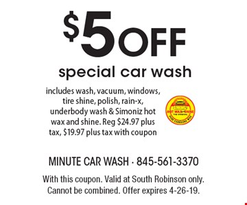 $5 off special car wash. Includes wash, vacuum, windows, tire shine, polish, rain-x, underbody wash & Simoniz hot wax and shine. Reg $24.97 plus tax, $19.97 plus tax with coupon. With this coupon. Valid at South Robinson only. Cannot be combined. Offer expires 4-26-19.