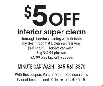 $5 off interior super clean thorough interior cleaning with air tools, dry clean floor mats, clean & dress vinyl (includes full-service car wash). Reg $42.99 plus tax, $37.99 plus tax with coupon. With this coupon. Valid at South Robinson only. Cannot be combined. Offer expires 4-26-19.