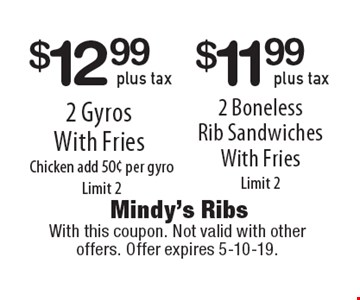 $11.99 plus tax 2 Boneless Rib Sandwiches With Fries. Limit 2. $12.99 plus tax 2 Gyros With Fries. Chicken add 50¢ per gyro. Limit 2. With this coupon. Not valid with other offers. Offer expires 5-10-19.