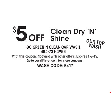 $5 Off Clean Dry 'N' Shine Our Top Wash. With this coupon. Not valid with other offers. Expires 1-7-19. Go to LocalFlavor.com for more coupons. wash code: 5417