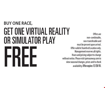 BUY ONE RACE, Get One Virtual Reality or Simulator Play Free Offers are non-combinable, non-transferable and must be present upon arrival. Offer valid in Stamford Location only. Management reserves all rights. Hours and pricing subject to change without notice. Please visit rpmraceway.com to view seasonal changes, prices and to check availability. Offer expires 12/28/18.