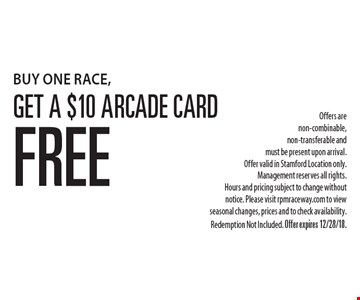 BUY ONE RACE, Get A $10 Arcade Card Free Offers are non-combinable, non-transferable and must be present upon arrival. Offer valid in Stamford Location only. Management reserves all rights. Hours and pricing subject to change without notice. Please visit rpmraceway.com to view seasonal changes, prices and to check availability. Redemption Not Included. Offer expires 12/28/18.