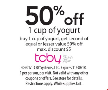 50% off 1 cup of yogurt buy 1 cup of yogurt, get second of equal or lesser value 50% off. Max. discount $5. 2017 TCBY Systems, LLC. Expires 11/30/18. 1 per person, per visit. Not valid with any other coupons or offers. See store for details. Restrictions apply. While supplies last.