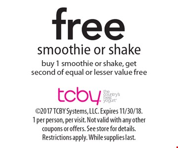 Free smoothie or shake buy 1 smoothie or shake, get second of equal or lesser value free. 2017 TCBY Systems, LLC. Expires 11/30/18. 1 per person, per visit. Not valid with any other coupons or offers. See store for details. Restrictions apply. While supplies last.