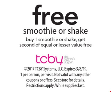 free smoothie or shake buy 1 smoothie or shake, get second of equal or lesser value free. 2017 TCBY Systems, LLC. Expires 3/8/19. 1 per person, per visit. Not valid with any other coupons or offers. See store for details. Restrictions apply. While supplies last.