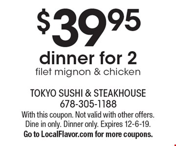 $39.95 dinner for 2 filet mignon & chicken. With this coupon. Not valid with other offers. Dine in only. Dinner only. Expires 12-6-19. Go to LocalFlavor.com for more coupons.
