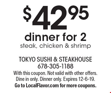 $42.95 dinner for 2 steak, chicken & shrimp. With this coupon. Not valid with other offers. Dine in only. Dinner only. Expires 12-6-19. Go to LocalFlavor.com for more coupons.