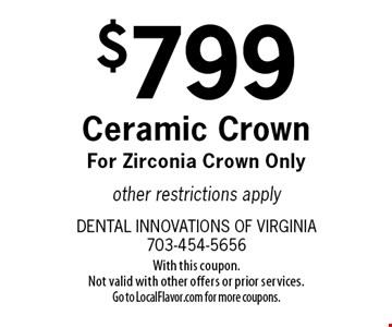 $799 Ceramic Crown. For Zirconia Crown Only. Other restrictions apply. With this coupon. Not valid with other offers or prior services. Go to LocalFlavor.com for more coupons.