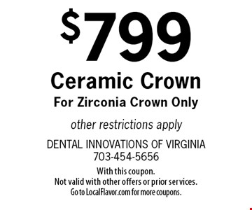 $799 Ceramic Crown For Zirconia Crown Only other restrictions apply. With this coupon. Not valid with other offers or prior services. Go to LocalFlavor.com for more coupons.
