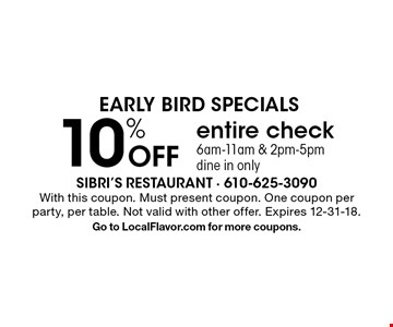 EARLY BIRD SPECIALS 10% Off entire check 6am-11am & 2pm-5pm, dine in only. With this coupon. Must present coupon. One coupon per party, per table. Not valid with other offer. Expires 12-31-18. Go to LocalFlavor.com for more coupons.