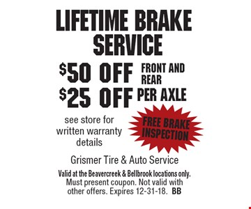 Lifetime Brake	Service $50 off $25 off Front and rear per axle see store for written warranty details free brake inspection . Valid at the Beavercreek & Bellbrook locations only. Must present coupon. Not valid with other offers. Expires 12-31-18.BB