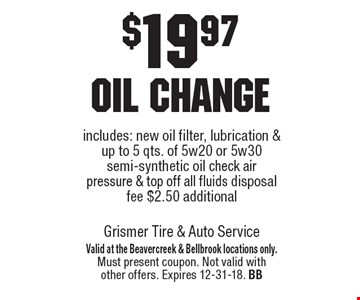 $19.97 oil change includes: new oil filter, lubrication & up to 5 qts. of 5w20 or 5w30 semi-synthetic oil check air pressure & top off all fluids disposal fee $2.50 additional. Valid at the Beavercreek & Bellbrook locations only. Must present coupon. Not valid with other offers. Expires 12-31-18. BB