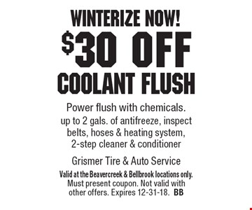 Winterize now! $30 off Coolant flush Power flush with chemicals. up to 2 gals. of antifreeze, inspect belts, hoses & heating system, 2-step cleaner & conditioner. Valid at the Beavercreek & Bellbrook locations only. Must present coupon. Not valid with other offers. Expires 12-31-18.BB