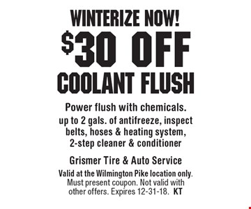 Winterize now! $30 off Coolant flush Power flush with chemicals. up to 2 gals. of antifreeze, inspect belts, hoses & heating system, 2-step cleaner & conditioner. Valid at the Wilmington Pike location only. Must present coupon. Not valid with other offers. Expires 12-31-18.KT