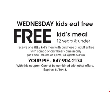 Wednesday kids eat free. Free kid's meal. 12 years & under. Receive one free kid's meal with purchase of adult entree with combo or craft beer - dine in only (kid's meal includes kid's pizza, kid's gelato & drink). With this coupon. Cannot be combined with other offers. Expires 11/30/18.