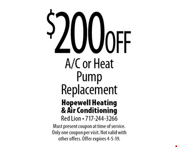$200OFF A/C or Heat Pump Replacement. Must present coupon at time of service. Only one coupon per visit. Not valid with other offers. Offer expires 4-5-19.