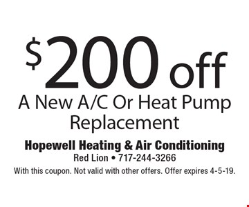 $200 off A New A/C Or Heat Pump Replacement. With this coupon. Not valid with other offers. Offer expires 4-5-19.
