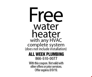 Free water heater with any HVAC complete system (does not include installation). With this coupon. Not valid with other offers or prior services. Offer expires 8/9/19.