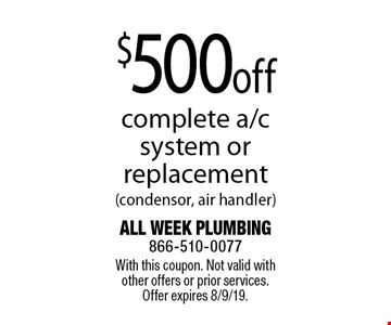 $500 off complete a/c system or replacement (condensor, air handler). With this coupon. Not valid with other offers or prior services. Offer expires 8/9/19.